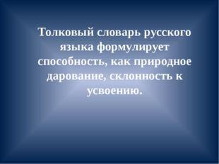 Толковый словарь русского языка формулирует способность, как природное дарова