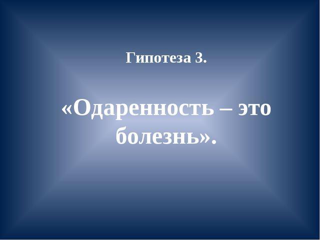 Гипотеза 3. «Одаренность – это болезнь».