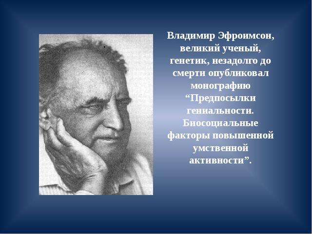 Владимир Эфроимсон, великий ученый, генетик, незадолго до смерти опубликовал...