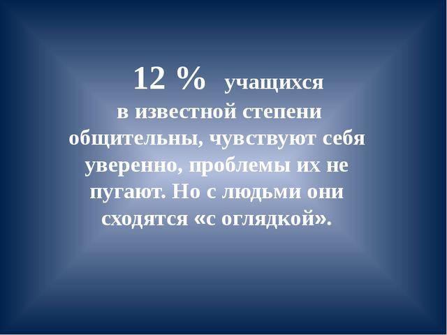 12 % учащихся в известной степени общительны, чувствуют себя уверенно, пробл...