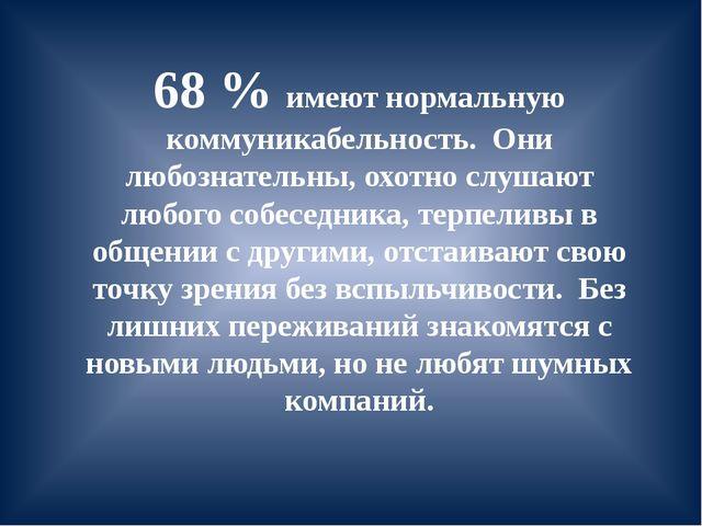 68 % имеют нормальную коммуникабельность. Они любознательны, охотно слушают л...