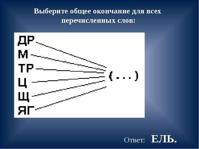 Выберите общее окончание для всех перечисленных слов: Ответ: ЕЛЬ.