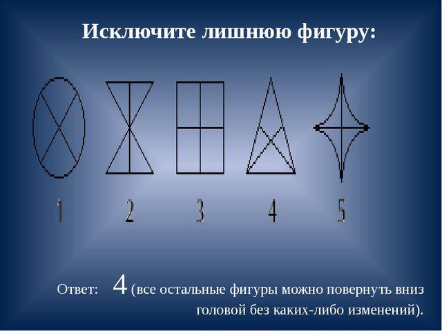 Исключите лишнюю фигуру: Ответ: 4 (все остальные фигуры можно повернуть вниз...