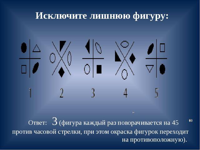 Исключите лишнюю фигуру: Ответ: 3 (фигура каждый раз поворачивается на 45 про...