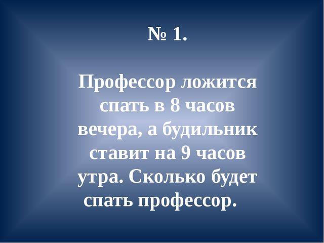 № 1. Профессор ложится спать в 8 часов вечера, а будильник ставит на 9 часов...