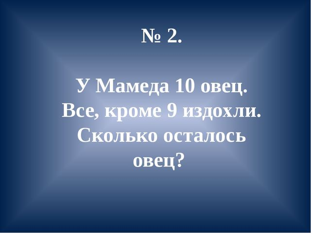 № 2. У Мамеда 10 овец. Все, кроме 9 издохли. Сколько осталось овец?