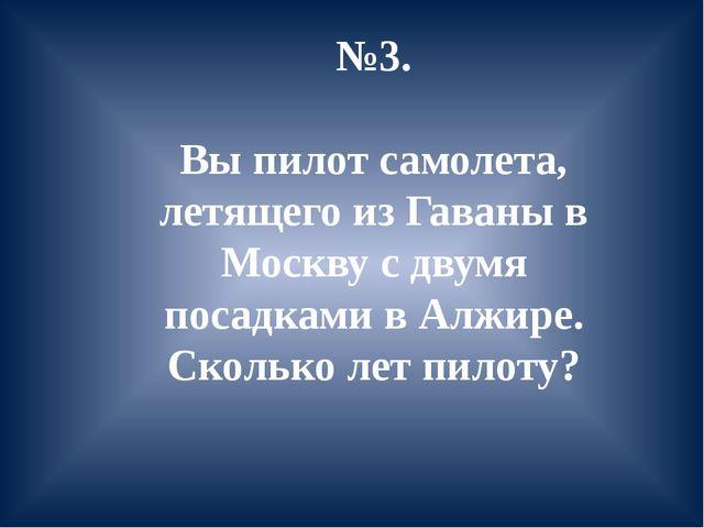 №3. Вы пилот самолета, летящего из Гаваны в Москву с двумя посадками в Алжире...