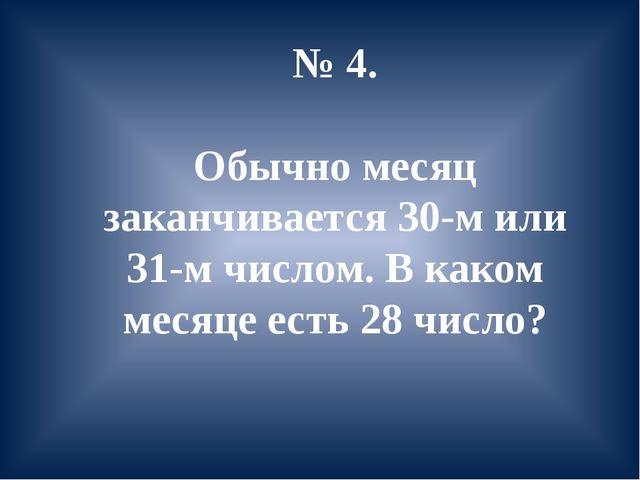 № 4. Обычно месяц заканчивается 30-м или 31-м числом. В каком месяце есть 28...