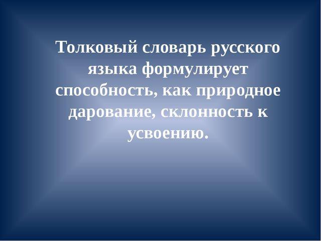 Толковый словарь русского языка формулирует способность, как природное дарова...