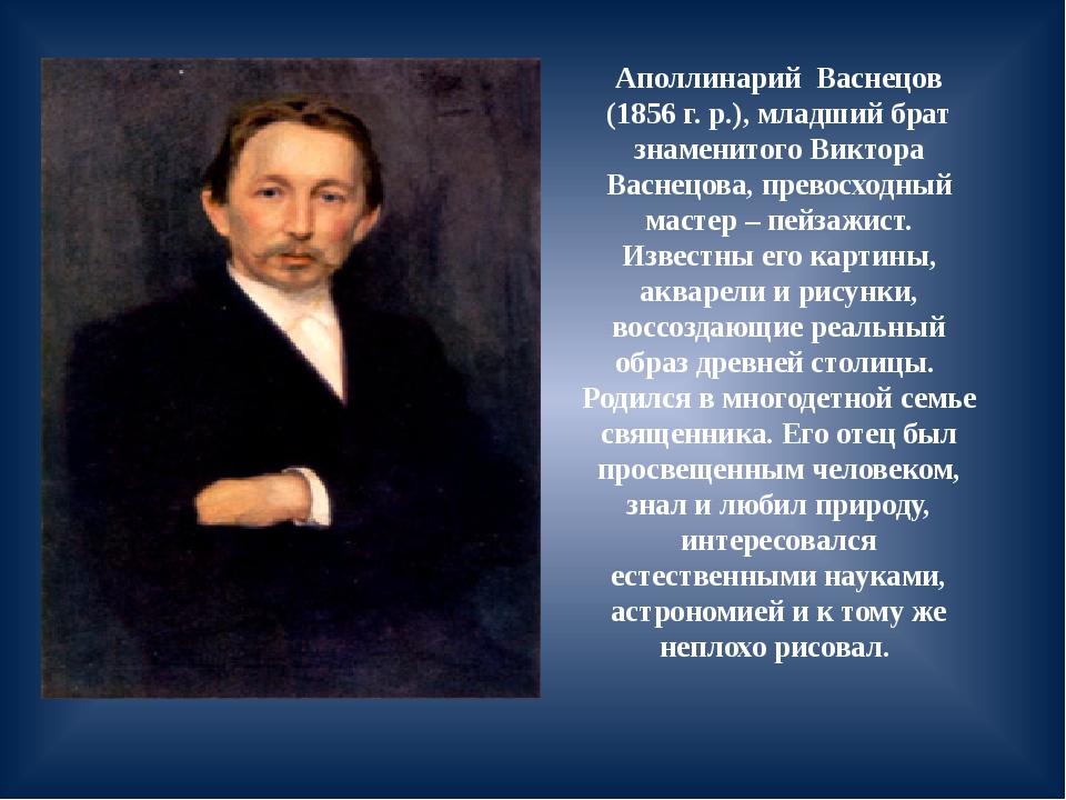 Аполлинарий Васнецов (1856 г. р.), младший брат знаменитого Виктора Васнецова...