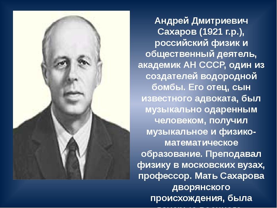 Андрей Дмитриевич Сахаров (1921 г.р.), российский физик и общественный деятел...