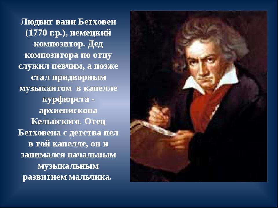 Людвиг ванн Бетховен (1770 г.р.), немецкий композитор. Дед композитора по отц...