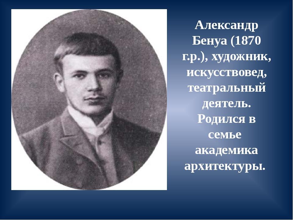 Александр Бенуа (1870 г.р.), художник, искусствовед, театральный деятель. Род...