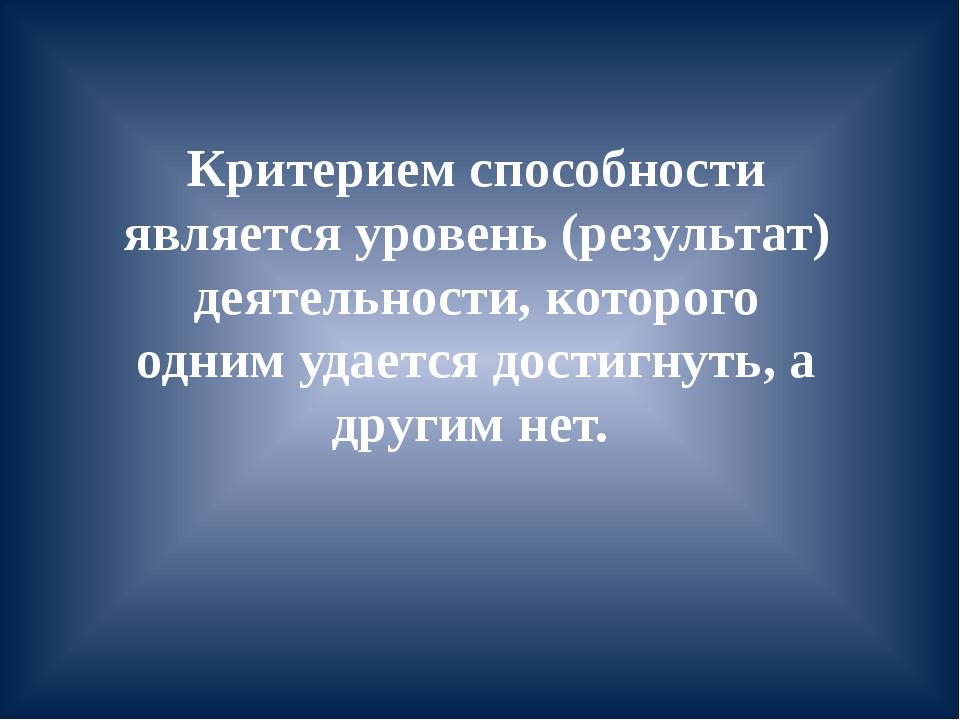 Критерием способности является уровень (результат) деятельности, которого одн...