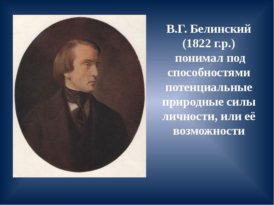 В.Г. Белинский (1822 г.р.) понимал под способностями потенциальные природные...