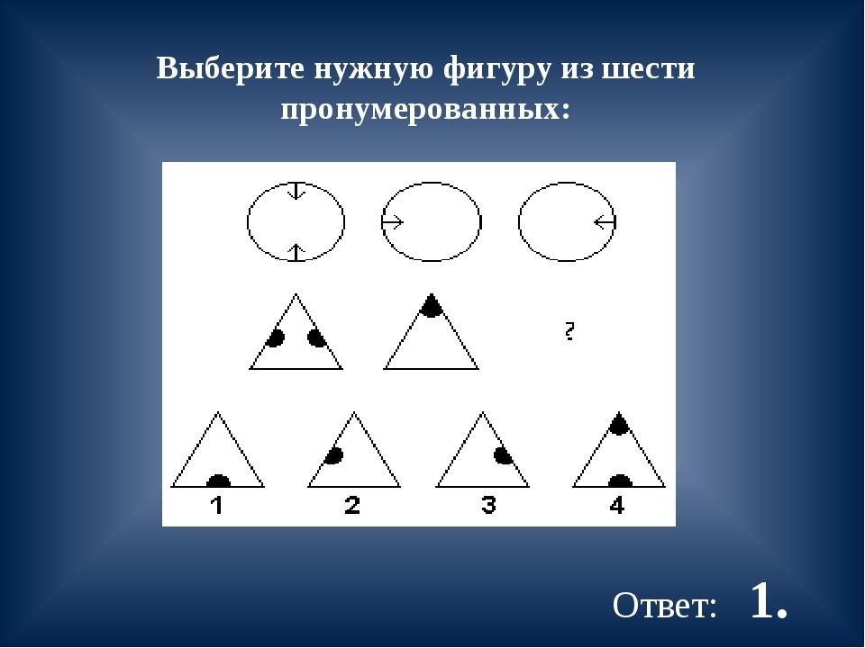 Выберите нужную фигуру из шести пронумерованных: Ответ: 1.