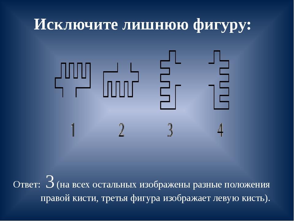 Исключите лишнюю фигуру: Ответ: 3 (на всех остальных изображены разные положе...