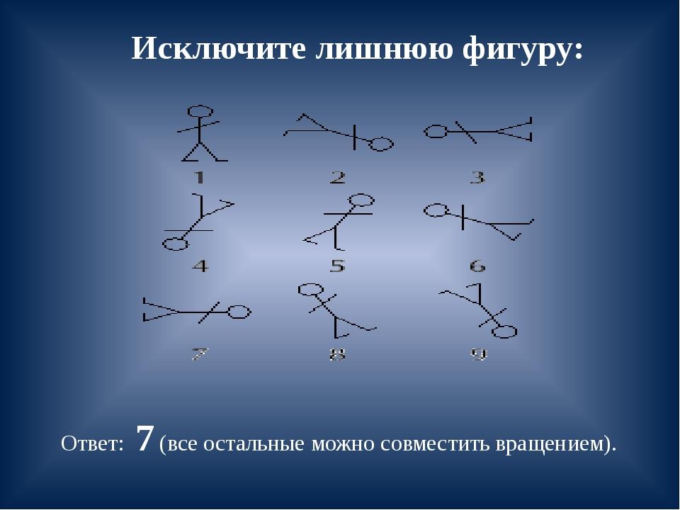 Исключите лишнюю фигуру: Ответ: 7 (все остальные можно совместить вращением).