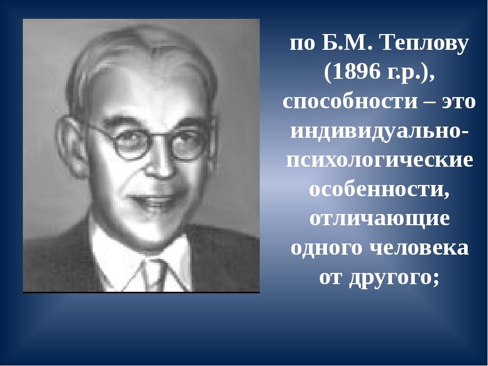 по Б.М. Теплову (1896 г.р.), способности – это индивидуально-психологические...