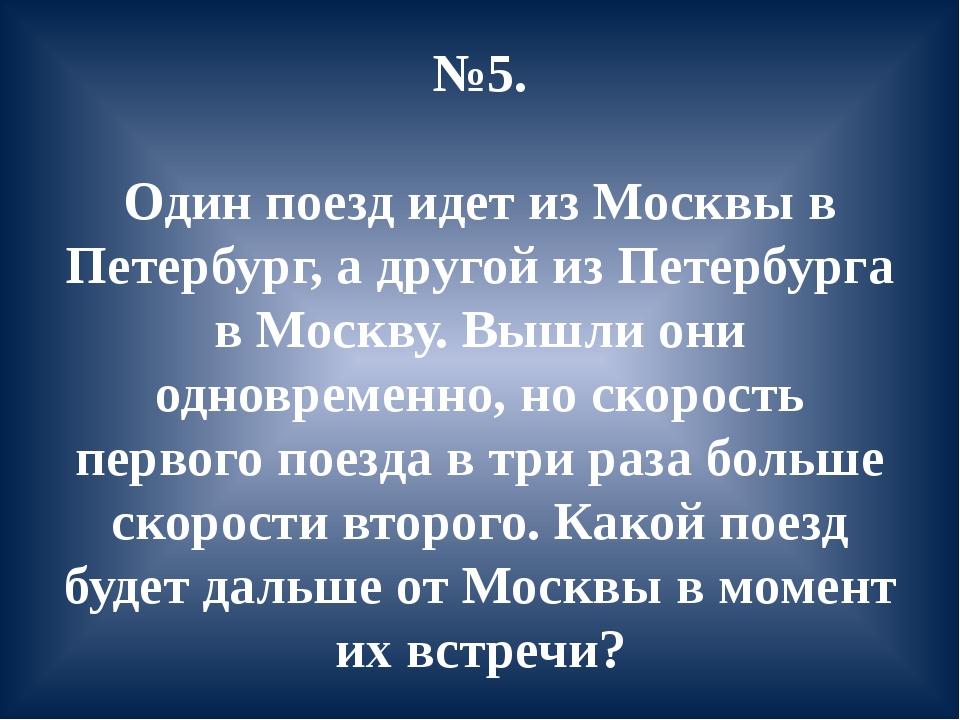 №5. Один поезд идет из Москвы в Петербург, а другой из Петербурга в Москву. В...