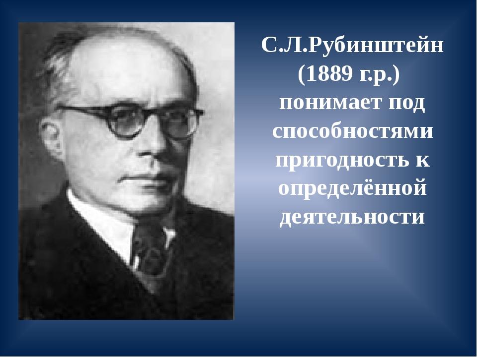 С.Л.Рубинштейн (1889 г.р.) понимает под способностями пригодность к определён...
