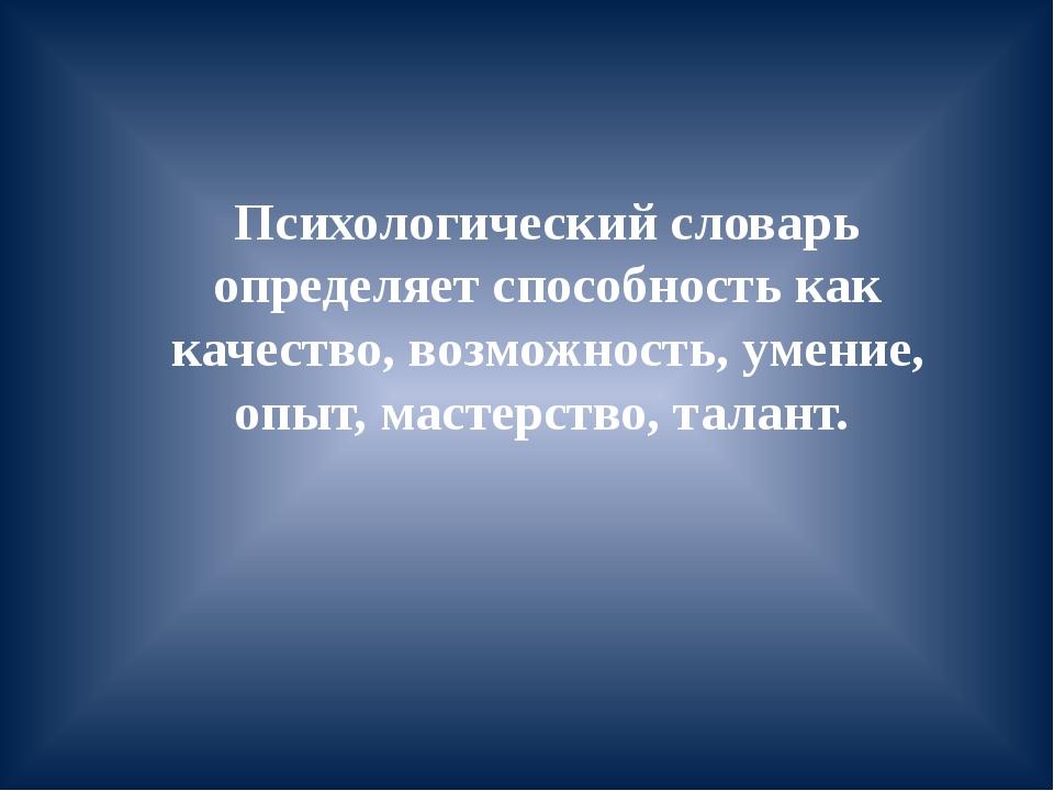 Психологический словарь определяет способность как качество, возможность, уме...