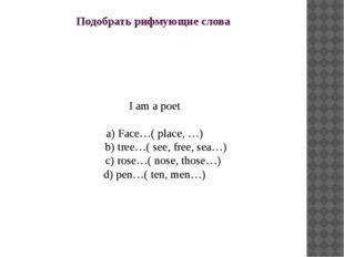 Подобрать рифмующие слова I am a poet a) Face…( place, …) b) tree…( see, free