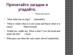 Прочитайте загадки и угадайте. Think and answer. What table has no legs? (tim