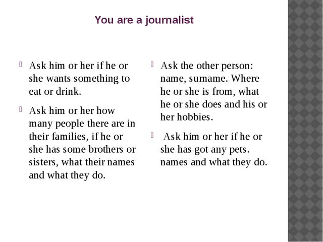 You are a journalist Ask him or her if he or she wants something to eat or dr...