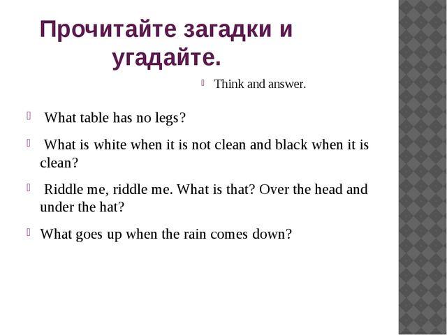 Прочитайте загадки и угадайте. Think and answer. What table has no legs? What...