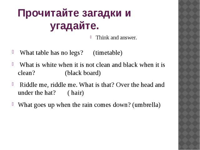 Прочитайте загадки и угадайте. Think and answer. What table has no legs? (tim...