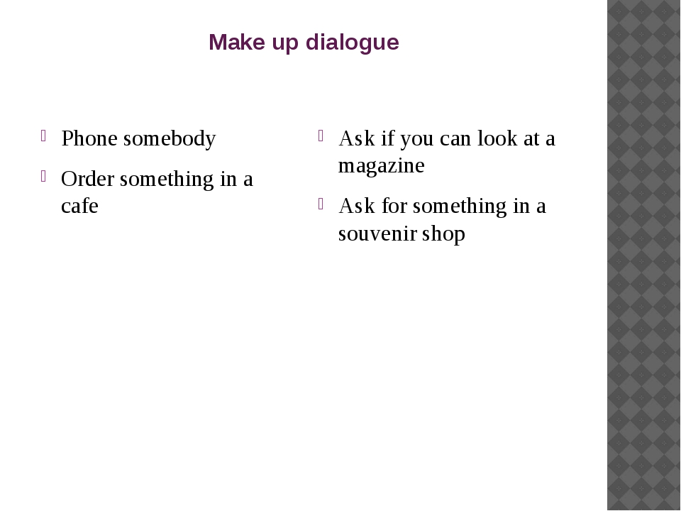 Make up dialogue Phone somebody Order something in a cafe Ask if you can look...
