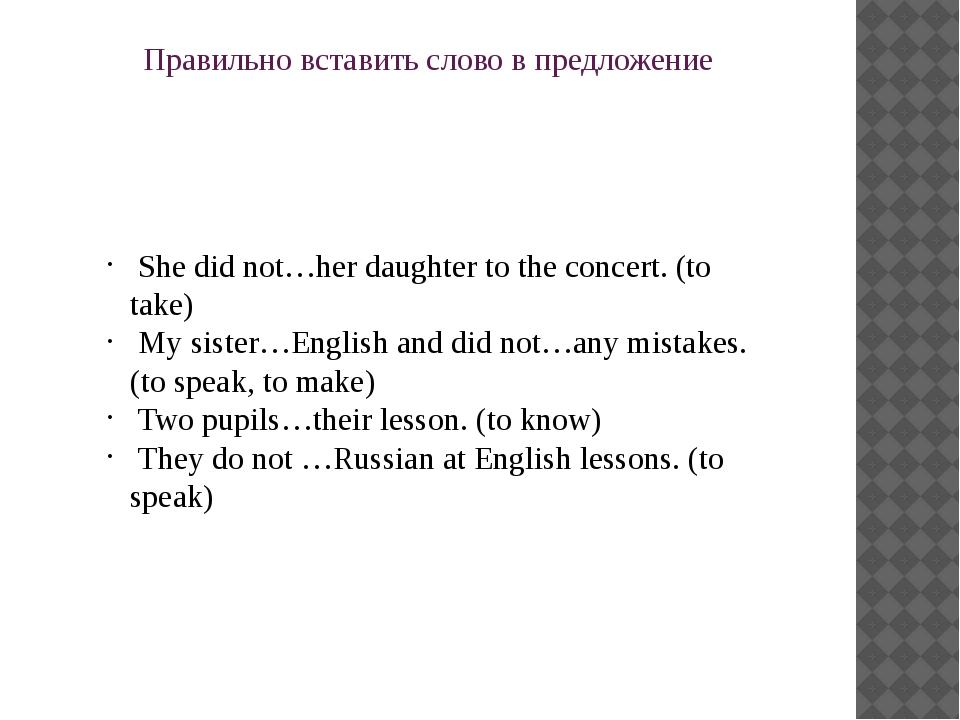 Правильно вставить слово в предложение She did not…her daughter to the concer...