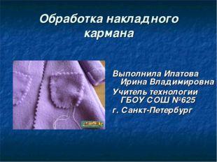 Обработка накладного кармана Выполнила Ипатова Ирина Владимировна Учитель тех