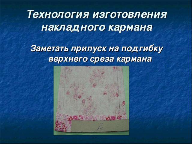 Технология изготовления накладного кармана Заметать припуск на подгибку верхн...