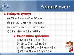 Устный счет: 1. Найдите сумму: а) 23 м 9 см + 48 м 96 см б) 14ч 37 мин + 8
