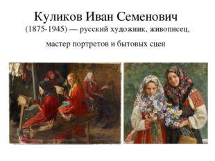 Куликов Иван Семенович (1875-1945) — русский художник, живописец, мастер порт