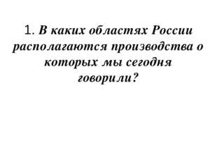 1. В каких областях России располагаются производства о которых мы сегодня го