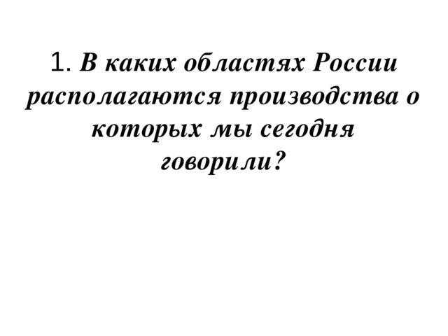 1. В каких областях России располагаются производства о которых мы сегодня го...