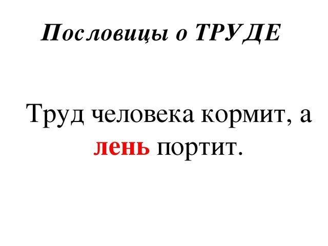 Пословицы о ТРУДЕ Труд человека кормит, а лень портит.