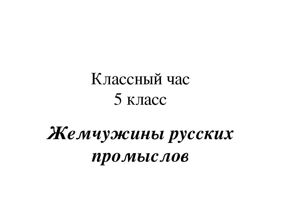 Классный час 5 класс Жемчужины русских промыслов