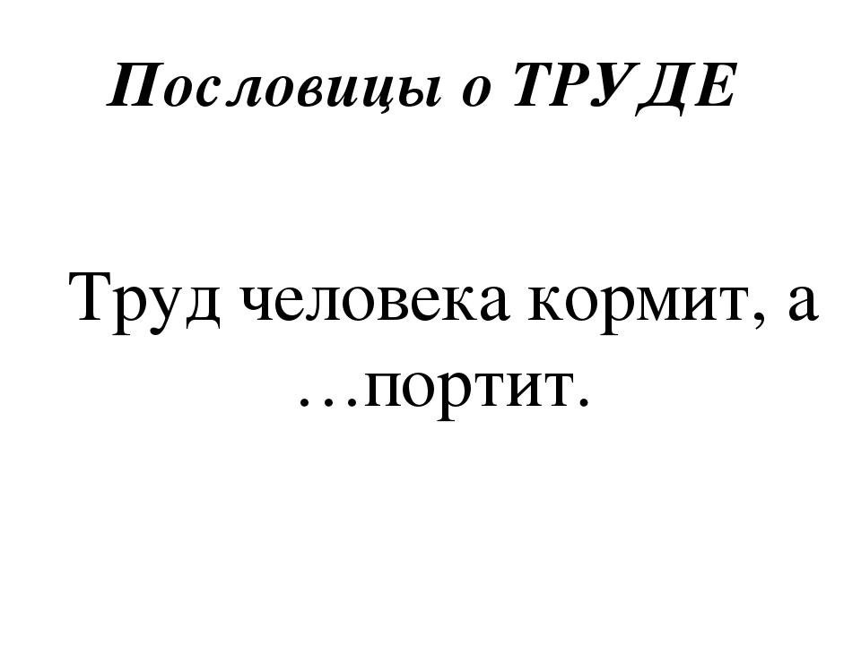 Пословицы о ТРУДЕ Труд человека кормит, а …портит.
