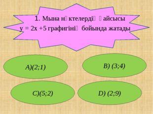 1. Мына нүктелердің қайсысы у = 2x +5 графигінің бойында жатады А)(2;1) В) (