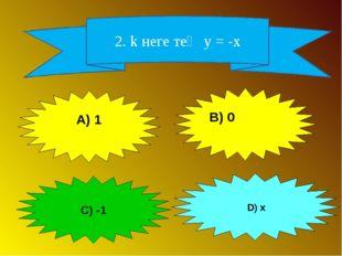 2. k неге тең у = -x А) 1 C) -1 D) x B) 0