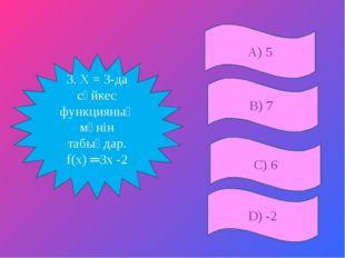 А) 5 D) -2 В) 7 3. Х = 3-да сәйкес функцияның мәнін табыңдар. f(х) ═3х -2 С) 6