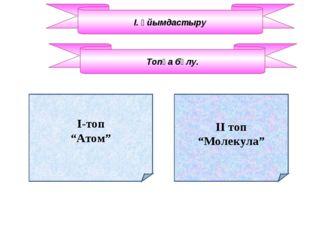 """І. Ұйымдастыру І-топ """"Атом"""" Топқа бөлу. ІІ топ """"Молекула"""""""