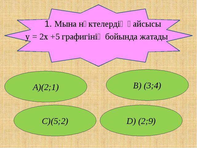 1. Мына нүктелердің қайсысы у = 2x +5 графигінің бойында жатады А)(2;1) В) (...