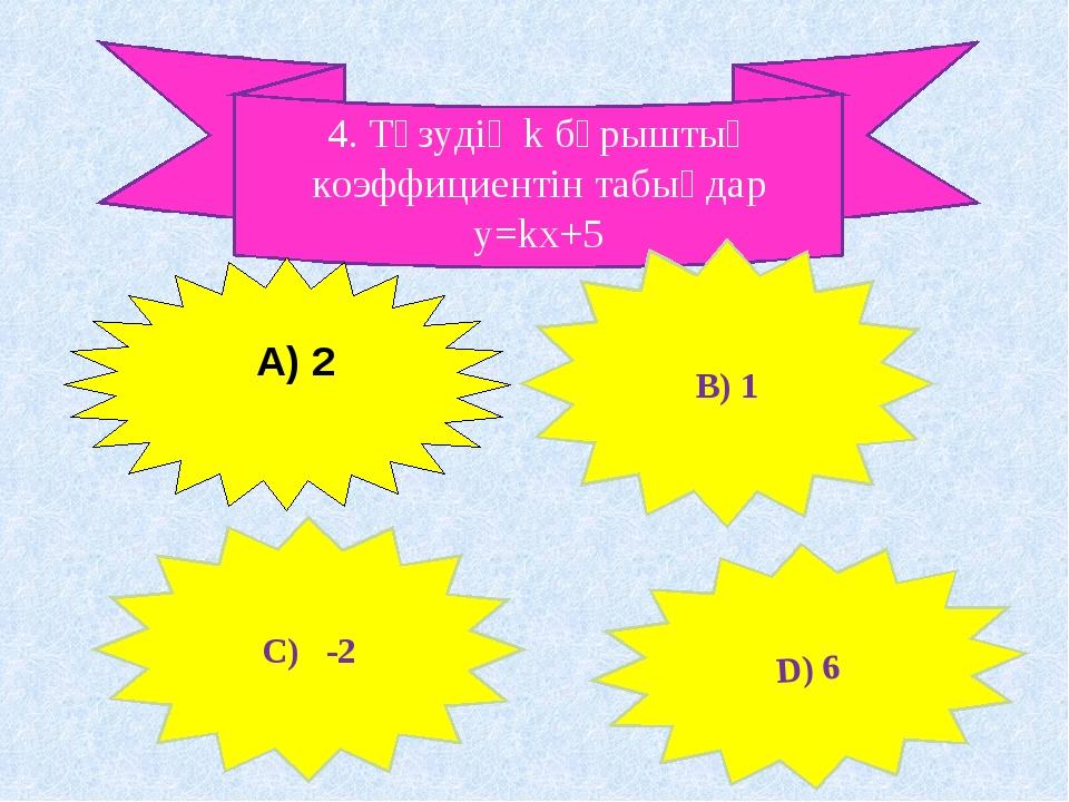 4. Түзудің k бұрыштық коэффициентін табыңдар у=kx+5 C) -2 В) 1 D) 6 А) 2