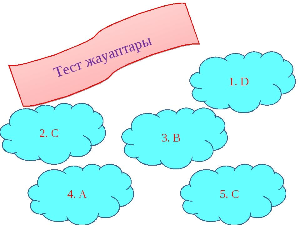 Тест жауаптары 4. A 3. B 1. D 5. C 2. C