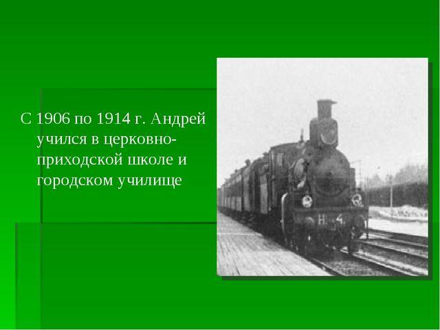 С 1906 по 1914 г. Андрей учился в церковно-приходской школе и городском учил...